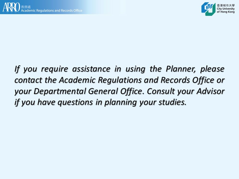 If you require assistance in using the Planner, please contact the Academic Regulations and Records Office or your Departmental General Office. Consul
