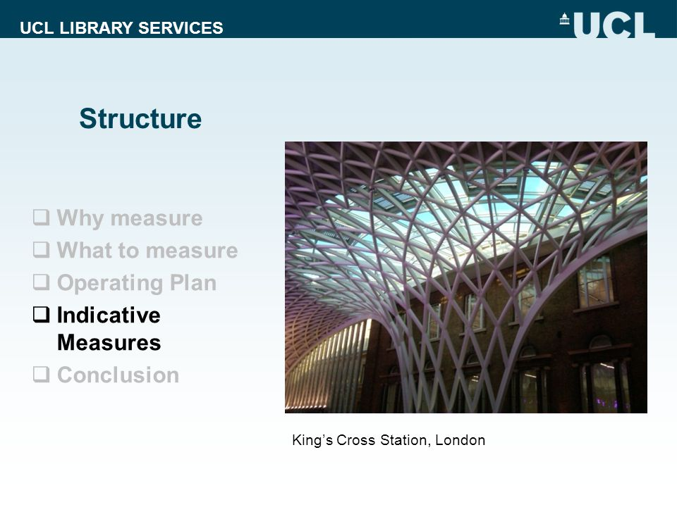UCL LIBRARY SERVICES Structure Kings Cross Station, London Why measure What to measure Operating Plan Indicative Measures Conclusion