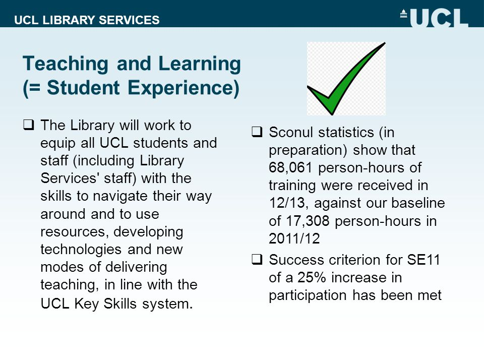 UCL LIBRARY SERVICES Teaching and Learning (= Student Experience) The Library will work to equip all UCL students and staff (including Library Services staff) with the skills to navigate their way around and to use resources, developing technologies and new modes of delivering teaching, in line with the UCL Key Skills system.