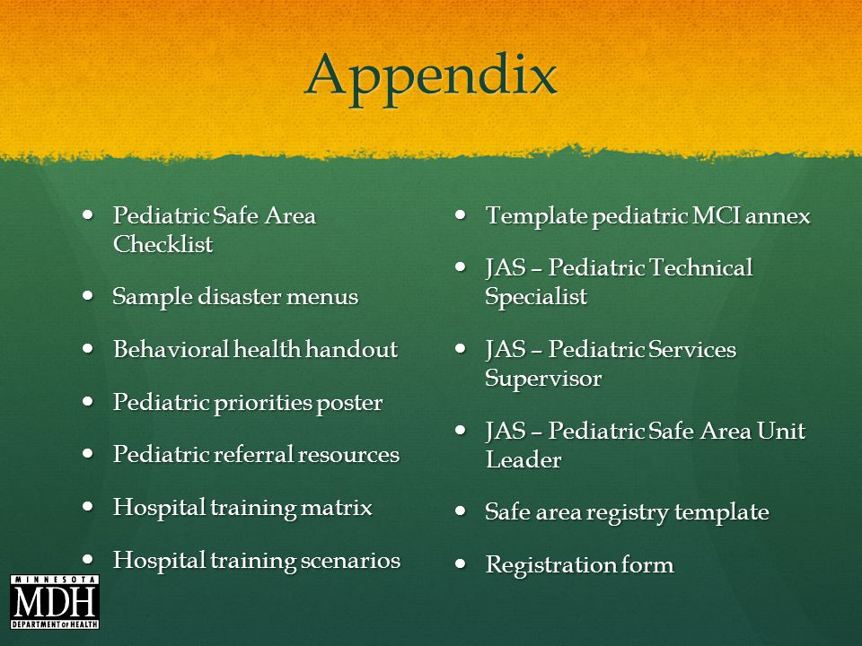 Appendix Pediatric Safe Area Checklist Pediatric Safe Area Checklist Sample disaster menus Sample disaster menus Behavioral health handout Behavioral health handout Pediatric priorities poster Pediatric priorities poster Pediatric referral resources Pediatric referral resources Hospital training matrix Hospital training matrix Hospital training scenarios Hospital training scenarios Template pediatric MCI annex JAS – Pediatric Technical Specialist JAS – Pediatric Services Supervisor JAS – Pediatric Safe Area Unit Leader Safe area registry template Registration form