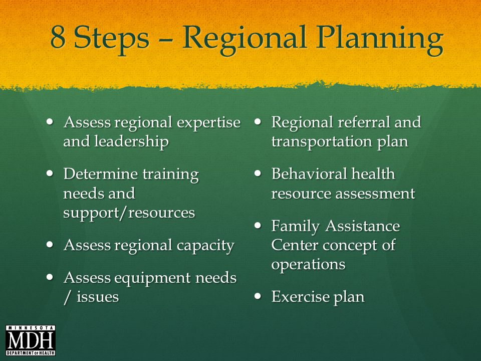 8 Steps – Regional Planning Assess regional expertise and leadership Assess regional expertise and leadership Determine training needs and support/resources Determine training needs and support/resources Assess regional capacity Assess regional capacity Assess equipment needs / issues Assess equipment needs / issues Regional referral and transportation plan Behavioral health resource assessment Family Assistance Center concept of operations Exercise plan