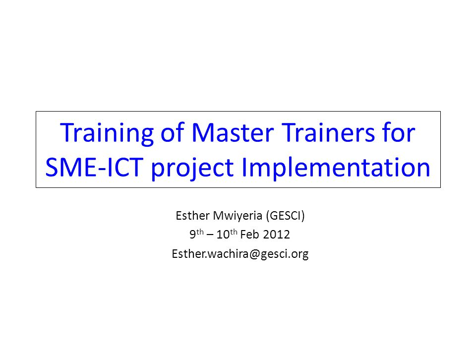 Training of Master Trainers for SME-ICT project Implementation Esther Mwiyeria (GESCI) 9 th – 10 th Feb 2012 Esther.wachira@gesci.org