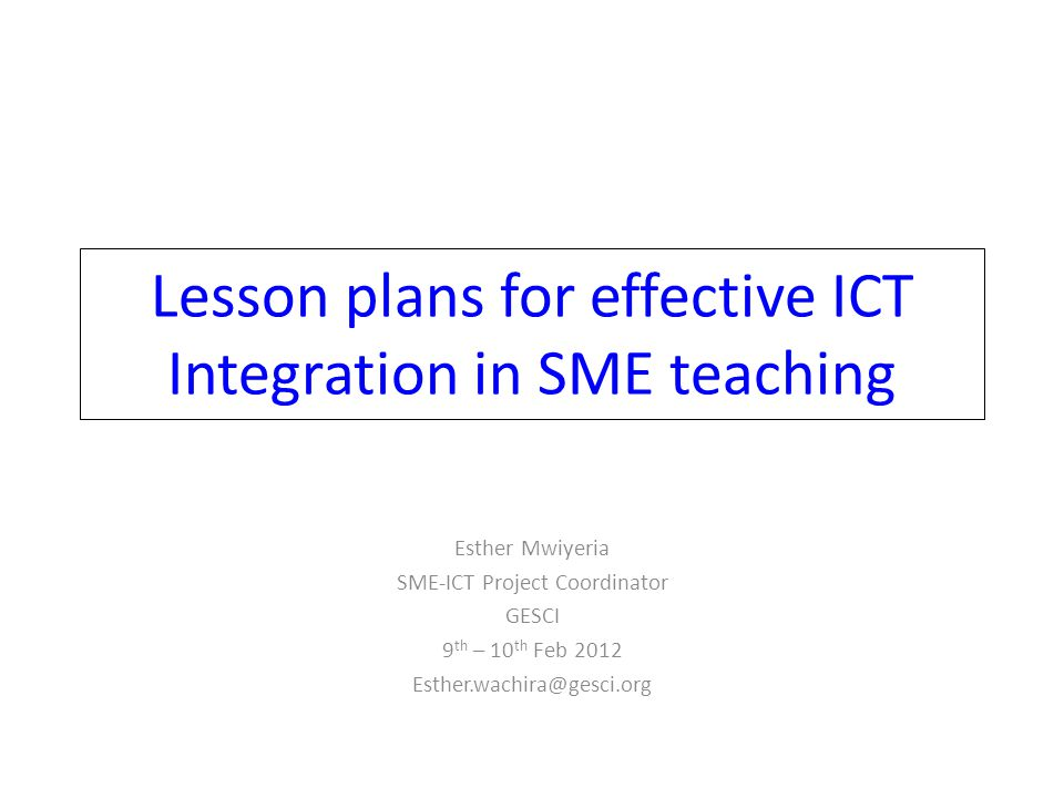 Lesson plans for effective ICT Integration in SME teaching Esther Mwiyeria SME-ICT Project Coordinator GESCI 9 th – 10 th Feb 2012 Esther.wachira@gesc