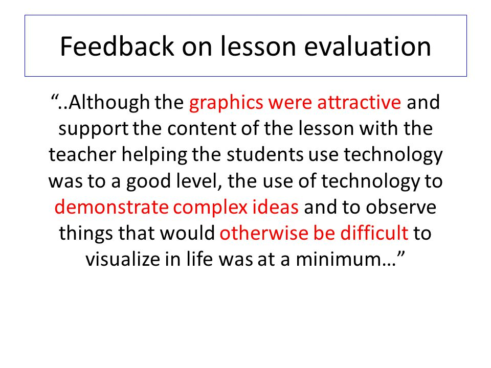 Feedback on lesson evaluation..Although the graphics were attractive and support the content of the lesson with the teacher helping the students use t