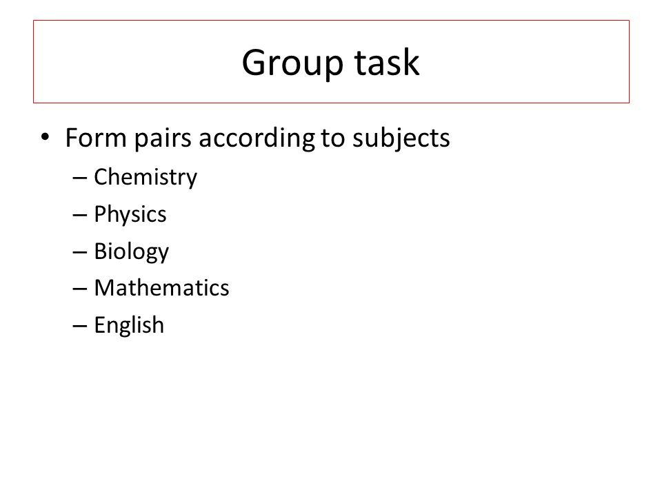Group task Form pairs according to subjects – Chemistry – Physics – Biology – Mathematics – English