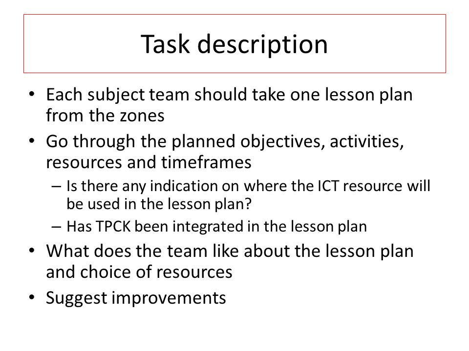 Task description Each subject team should take one lesson plan from the zones Go through the planned objectives, activities, resources and timeframes