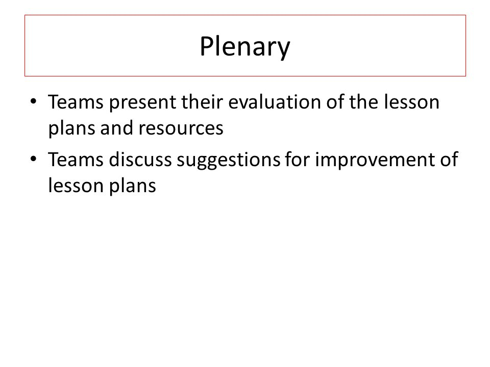 Plenary Teams present their evaluation of the lesson plans and resources Teams discuss suggestions for improvement of lesson plans