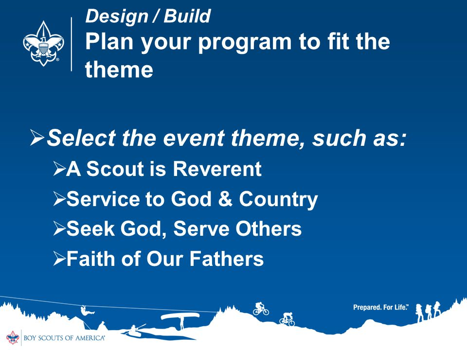 Design / Build Plan your program to fit the theme Select the event theme, such as: A Scout is Reverent Service to God & Country Seek God, Serve Others Faith of Our Fathers