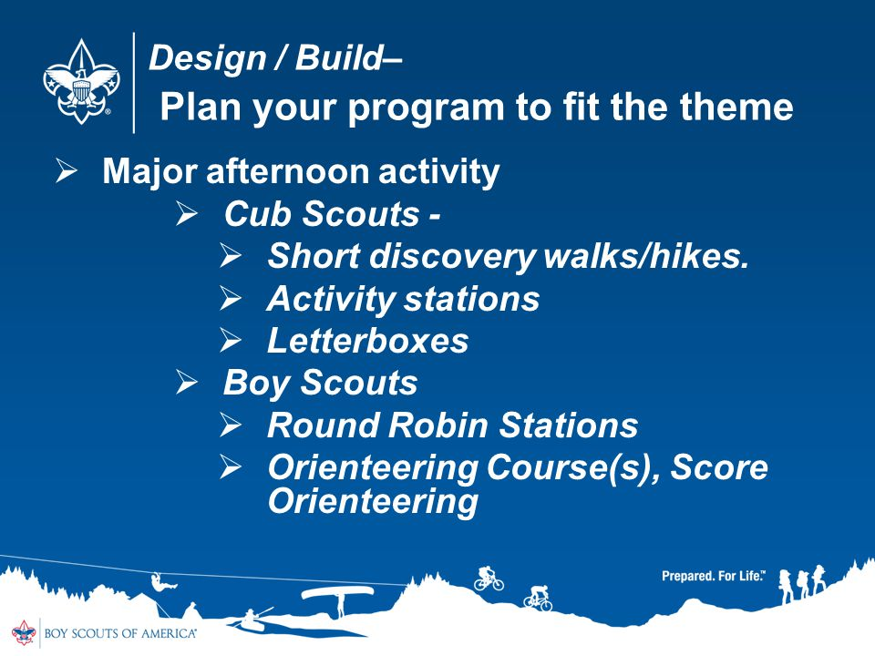 Design / Build– Plan your program to fit the theme Major afternoon activity Cub Scouts - Short discovery walks/hikes. Activity stations Letterboxes Bo