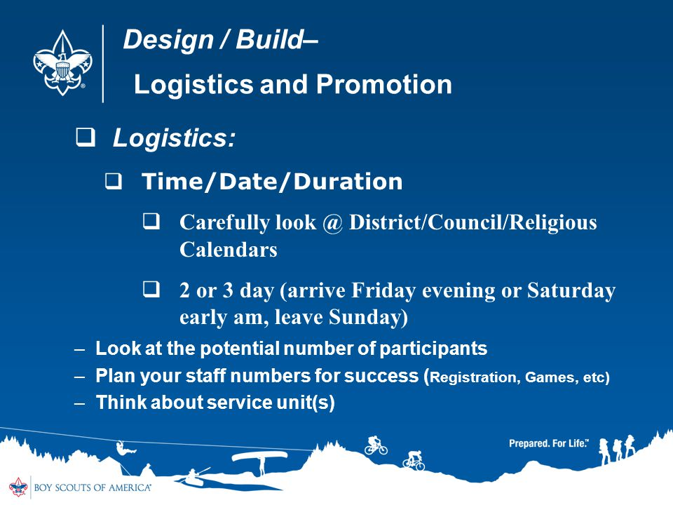 Design / Build– Logistics and Promotion Logistics: Time/Date/Duration Carefully look @ District/Council/Religious Calendars 2 or 3 day (arrive Friday