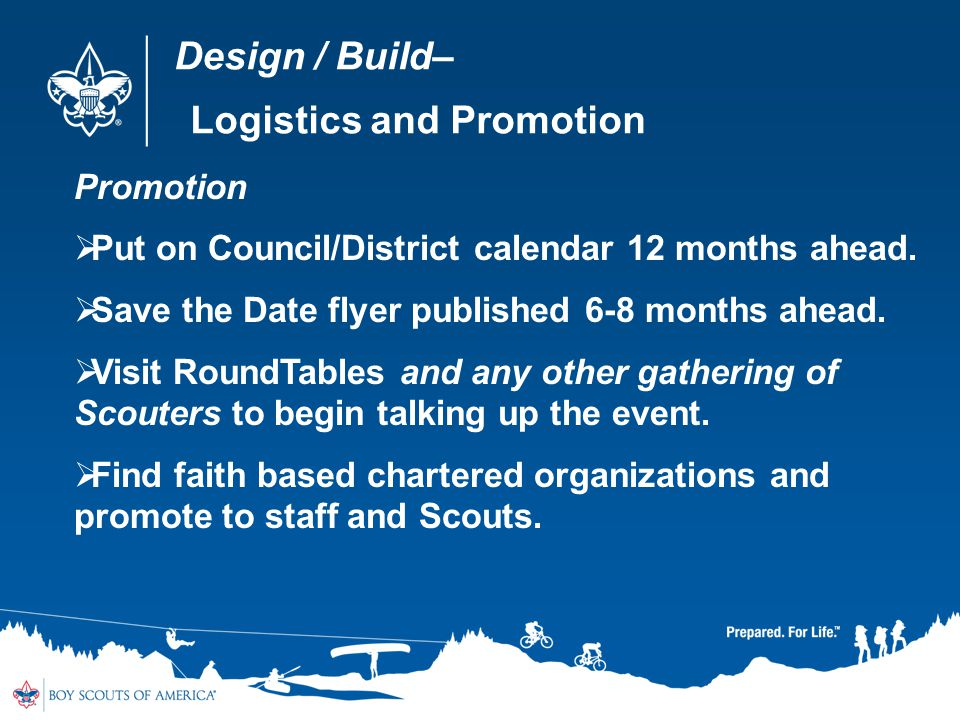 Design / Build– Logistics and Promotion Promotion Put on Council/District calendar 12 months ahead. Save the Date flyer published 6-8 months ahead. Vi