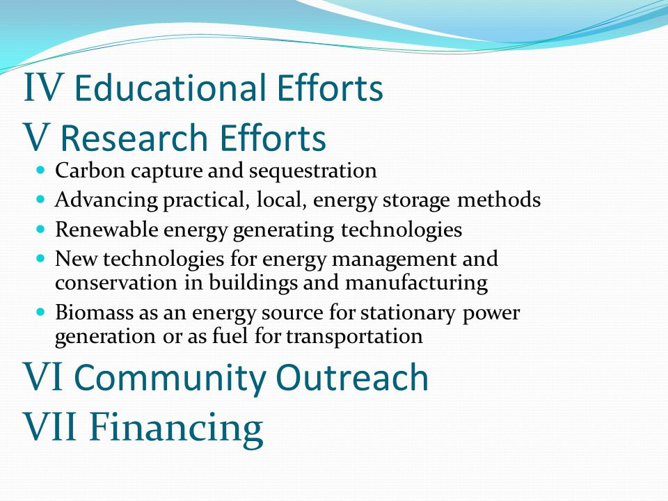 V Research Efforts Carbon capture and sequestration Advancing practical, local, energy storage methods Renewable energy generating technologies New technologies for energy management and conservation in buildings and manufacturing Biomass as an energy source for stationary power generation or as fuel for transportation IV Educational Efforts VI Community Outreach VII Financing