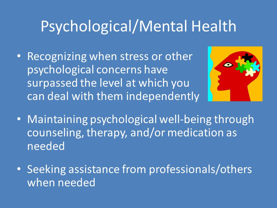 Psychological/Mental Health Recognizing when stress or other psychological concerns have surpassed the level at which you can deal with them independently Maintaining psychological well-being through counseling, therapy, and/or medication as needed Seeking assistance from professionals/others when needed