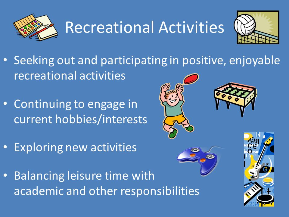 Recreational Activities Seeking out and participating in positive, enjoyable recreational activities Continuing to engage in current hobbies/interests Exploring new activities Balancing leisure time with academic and other responsibilities