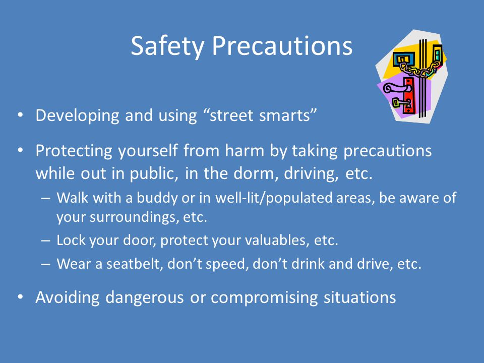 Safety Precautions Developing and using street smarts Protecting yourself from harm by taking precautions while out in public, in the dorm, driving, etc.