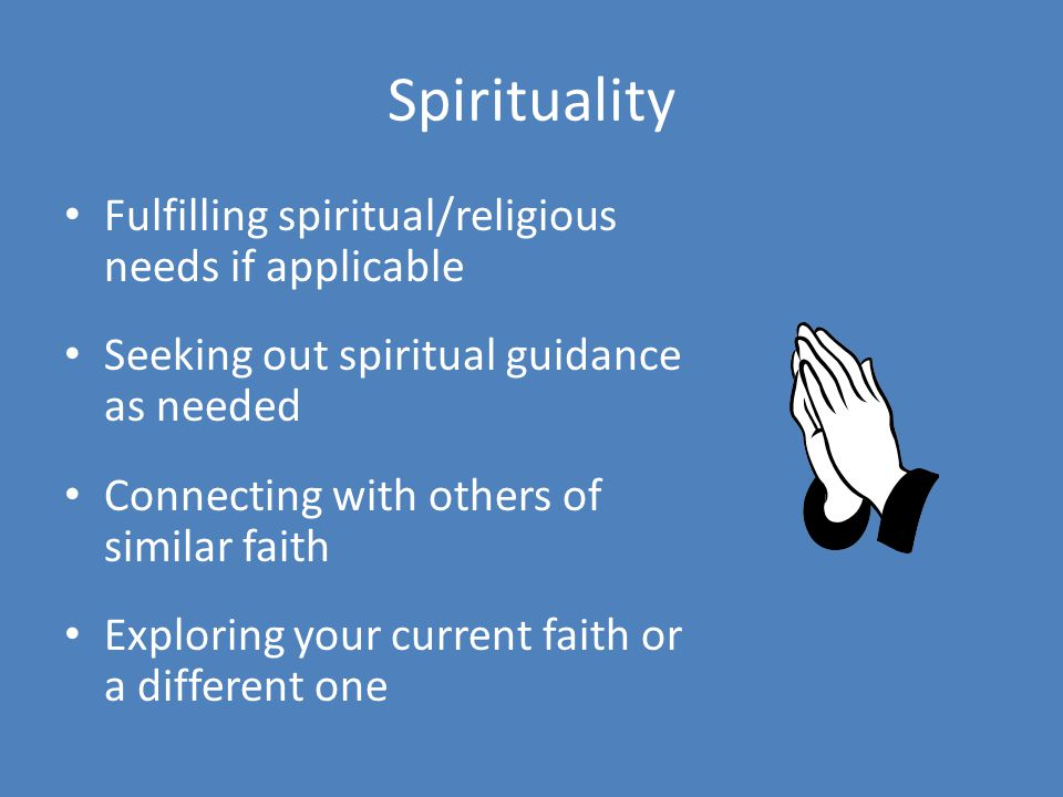 Spirituality Fulfilling spiritual/religious needs if applicable Seeking out spiritual guidance as needed Connecting with others of similar faith Exploring your current faith or a different one