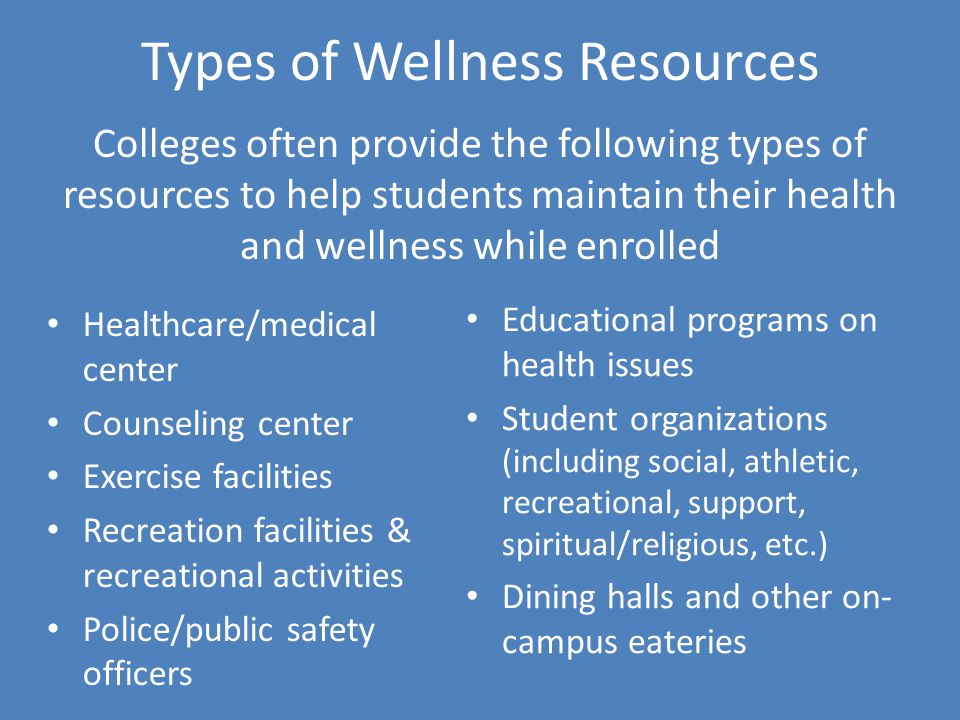 Types of Wellness Resources Colleges often provide the following types of resources to help students maintain their health and wellness while enrolled Healthcare/medical center Counseling center Exercise facilities Recreation facilities & recreational activities Police/public safety officers Educational programs on health issues Student organizations (including social, athletic, recreational, support, spiritual/religious, etc.) Dining halls and other on- campus eateries