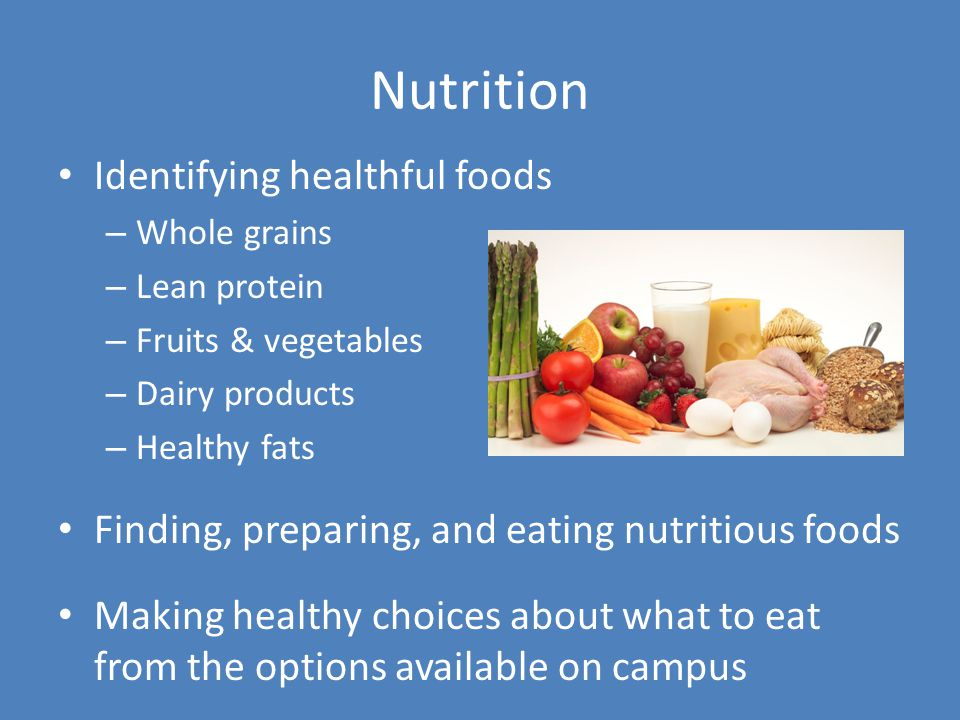 Nutrition Identifying healthful foods – Whole grains – Lean protein – Fruits & vegetables – Dairy products – Healthy fats Finding, preparing, and eating nutritious foods Making healthy choices about what to eat from the options available on campus