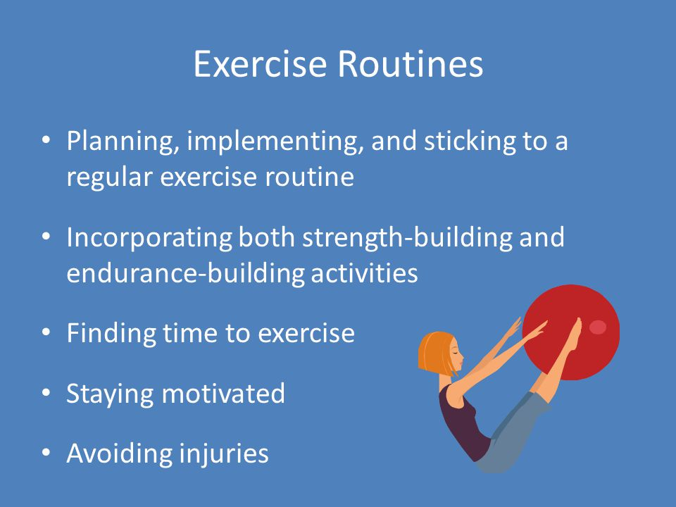 Exercise Routines Planning, implementing, and sticking to a regular exercise routine Incorporating both strength-building and endurance-building activities Finding time to exercise Staying motivated Avoiding injuries