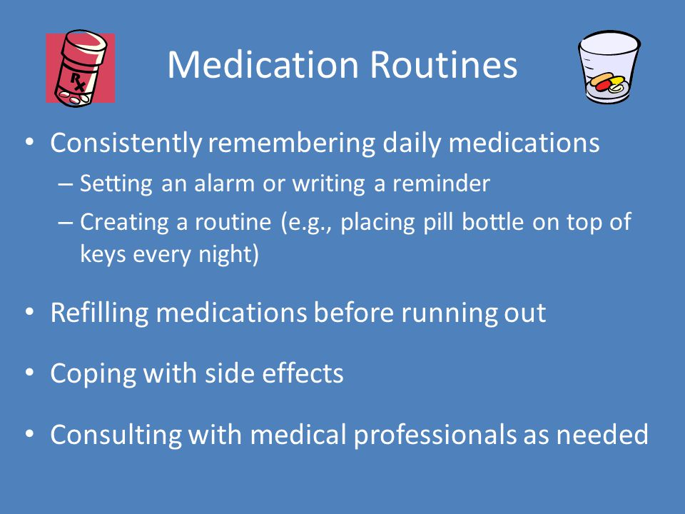 Medication Routines Consistently remembering daily medications – Setting an alarm or writing a reminder – Creating a routine (e.g., placing pill bottle on top of keys every night) Refilling medications before running out Coping with side effects Consulting with medical professionals as needed