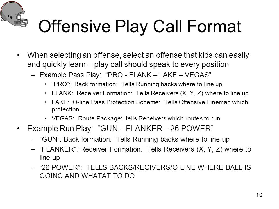 Offensive Play Call Format When selecting an offense, select an offense that kids can easily and quickly learn – play call should speak to every posit