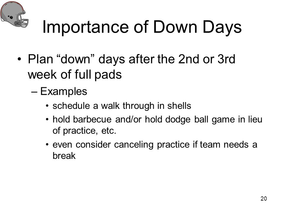 Importance of Down Days Plan down days after the 2nd or 3rd week of full pads –Examples schedule a walk through in shells hold barbecue and/or hold do