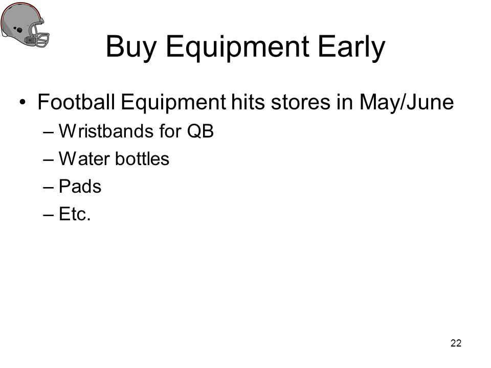 Buy Equipment Early Football Equipment hits stores in May/June –Wristbands for QB –Water bottles –Pads –Etc. 22