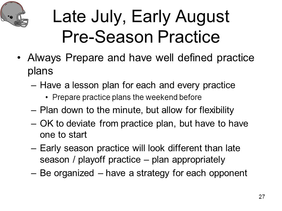 Late July, Early August Pre-Season Practice Always Prepare and have well defined practice plans –Have a lesson plan for each and every practice Prepar