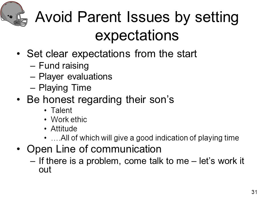 Avoid Parent Issues by setting expectations Set clear expectations from the start –Fund raising –Player evaluations –Playing Time Be honest regarding