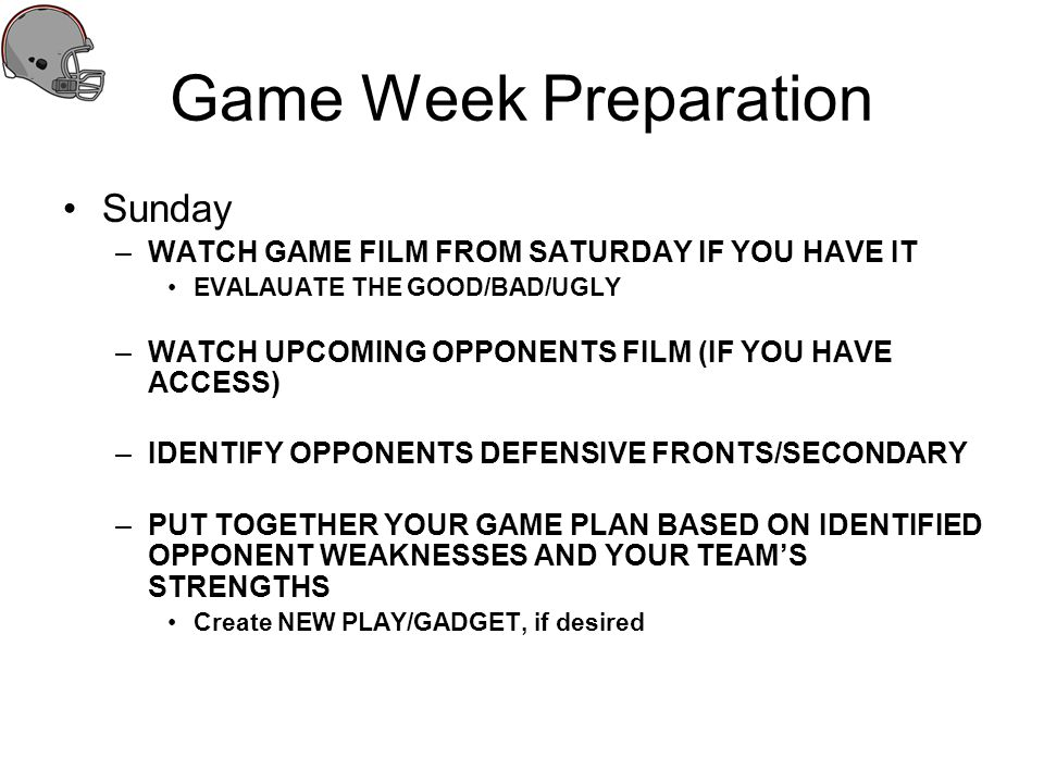 Game Week Preparation Sunday –WATCH GAME FILM FROM SATURDAY IF YOU HAVE IT EVALAUATE THE GOOD/BAD/UGLY –WATCH UPCOMING OPPONENTS FILM (IF YOU HAVE ACC