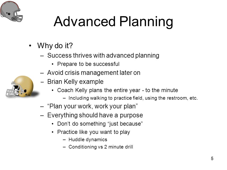 Advanced Planning Why do it? –Success thrives with advanced planning Prepare to be successful –Avoid crisis management later on –Brian Kelly example C