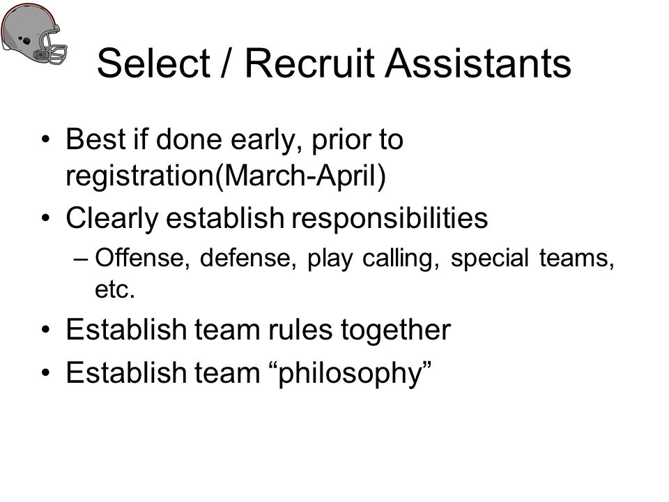 Select / Recruit Assistants Best if done early, prior to registration(March-April) Clearly establish responsibilities –Offense, defense, play calling,