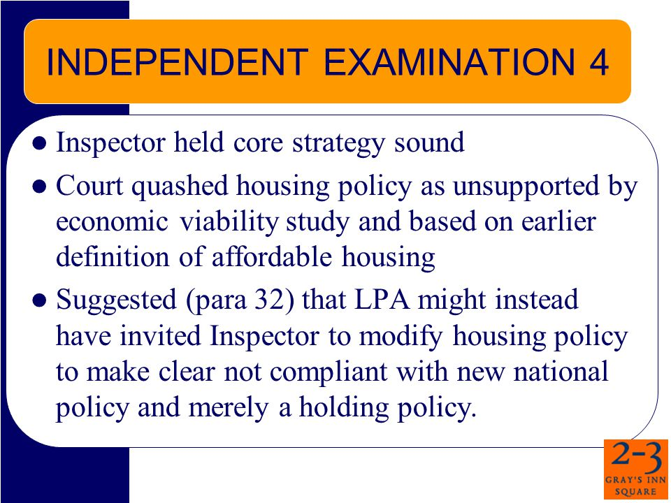 INDEPENDENT EXAMINATION 4 Inspector held core strategy sound Court quashed housing policy as unsupported by economic viability study and based on earlier definition of affordable housing Suggested (para 32) that LPA might instead have invited Inspector to modify housing policy to make clear not compliant with new national policy and merely a holding policy.