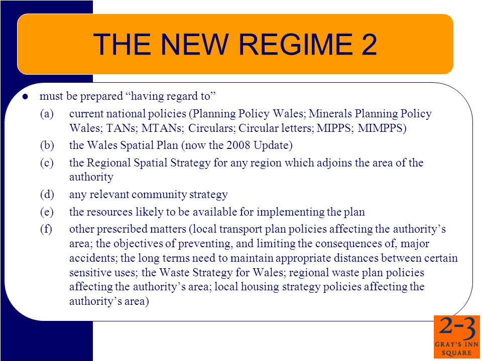 THE NEW REGIME 2 must be prepared having regard to (a)current national policies (Planning Policy Wales; Minerals Planning Policy Wales; TANs; MTANs; Circulars; Circular letters; MIPPS; MIMPPS) (b) the Wales Spatial Plan (now the 2008 Update) (c)the Regional Spatial Strategy for any region which adjoins the area of the authority (d)any relevant community strategy (e)the resources likely to be available for implementing the plan (f)other prescribed matters (local transport plan policies affecting the authoritys area; the objectives of preventing, and limiting the consequences of, major accidents; the long terms need to maintain appropriate distances between certain sensitive uses; the Waste Strategy for Wales; regional waste plan policies affecting the authoritys area; local housing strategy policies affecting the authoritys area)