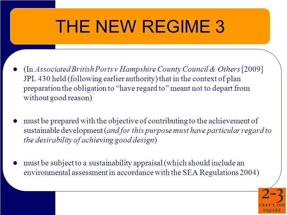 THE NEW REGIME 3 (In Associated British Ports v Hampshire County Council & Others [2009] JPL 430 held (following earlier authority) that in the context of plan preparation the obligation to have regard to meant not to depart from without good reason) must be prepared with the objective of contributing to the achievement of sustainable development (and for this purpose must have particular regard to the desirability of achieving good design) must be subject to a sustainability appraisal (which should include an environmental assessment in accordance with the SEA Regulations 2004)