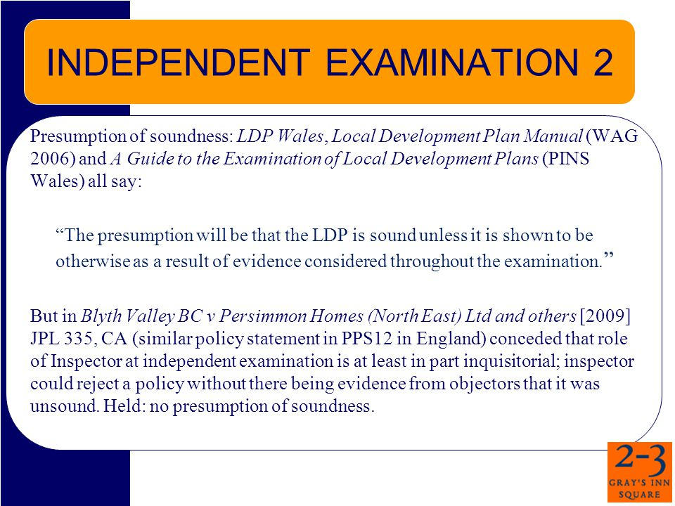 INDEPENDENT EXAMINATION 2 Presumption of soundness: LDP Wales, Local Development Plan Manual (WAG 2006) and A Guide to the Examination of Local Development Plans (PINS Wales) all say: The presumption will be that the LDP is sound unless it is shown to be otherwise as a result of evidence considered throughout the examination.