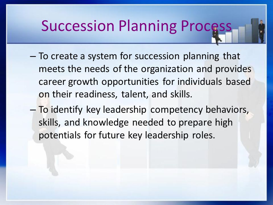 Succession Planning Process – To create a system for succession planning that meets the needs of the organization and provides career growth opportunities for individuals based on their readiness, talent, and skills.