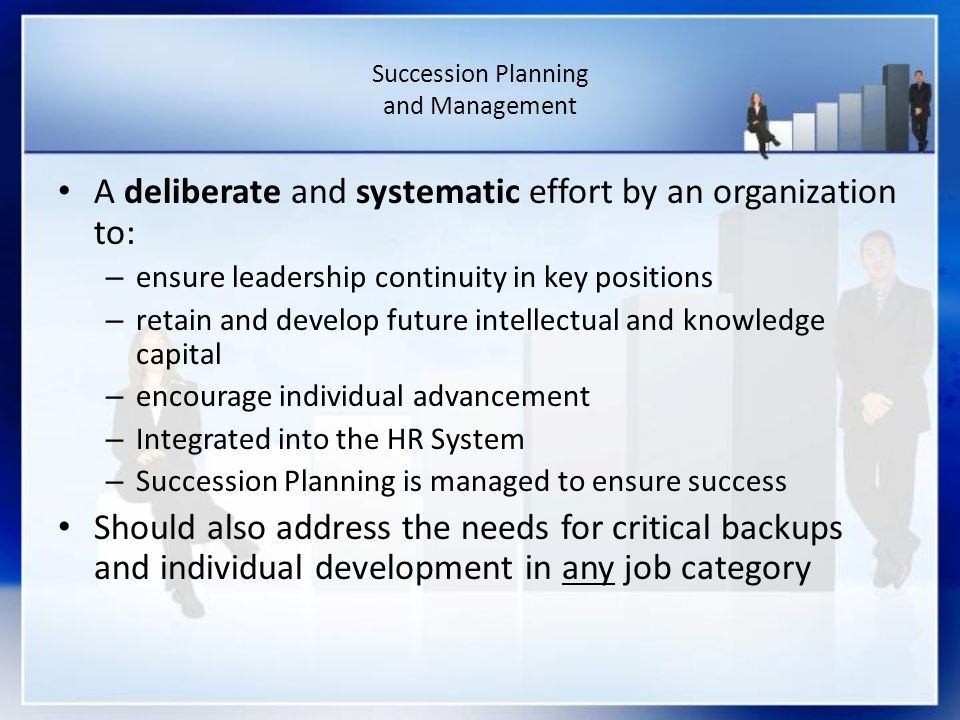 Succession Planning and Management A deliberate and systematic effort by an organization to: – ensure leadership continuity in key positions – retain and develop future intellectual and knowledge capital – encourage individual advancement – Integrated into the HR System – Succession Planning is managed to ensure success Should also address the needs for critical backups and individual development in any job category