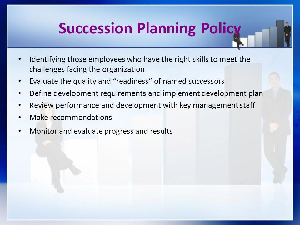 Succession Planning Policy Identifying those employees who have the right skills to meet the challenges facing the organization Evaluate the quality a