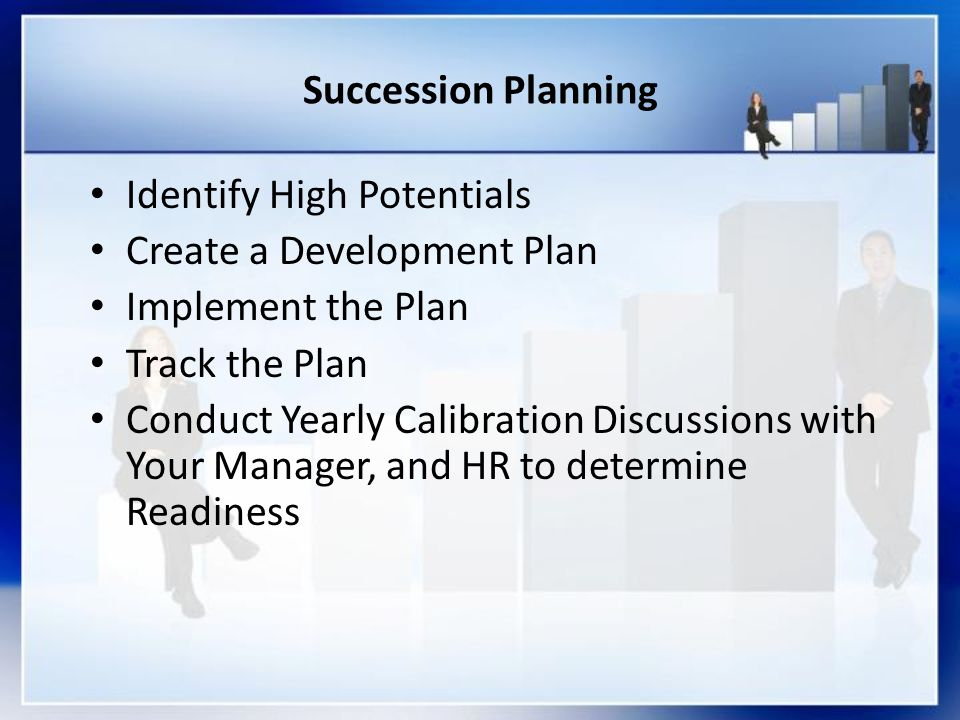 Succession Planning Identify High Potentials Create a Development Plan Implement the Plan Track the Plan Conduct Yearly Calibration Discussions with Y
