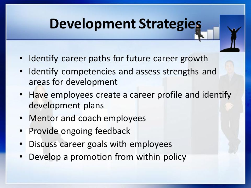Development Strategies Identify career paths for future career growth Identify competencies and assess strengths and areas for development Have employees create a career profile and identify development plans Mentor and coach employees Provide ongoing feedback Discuss career goals with employees Develop a promotion from within policy
