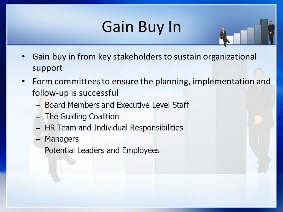 Gain Buy In Gain buy in from key stakeholders to sustain organizational support Form committees to ensure the planning, implementation and follow-up is successful – Board Members and Executive Level Staff – The Guiding Coalition – HR Team and Individual Responsibilities – Managers – Potential Leaders and Employees