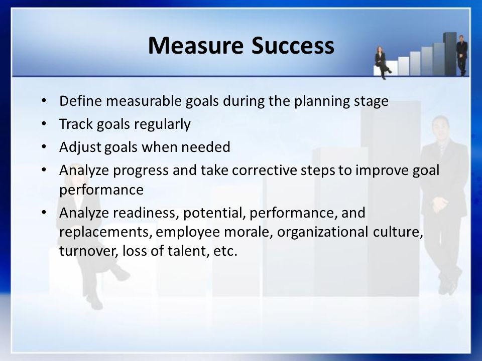 Measure Success Define measurable goals during the planning stage Track goals regularly Adjust goals when needed Analyze progress and take corrective