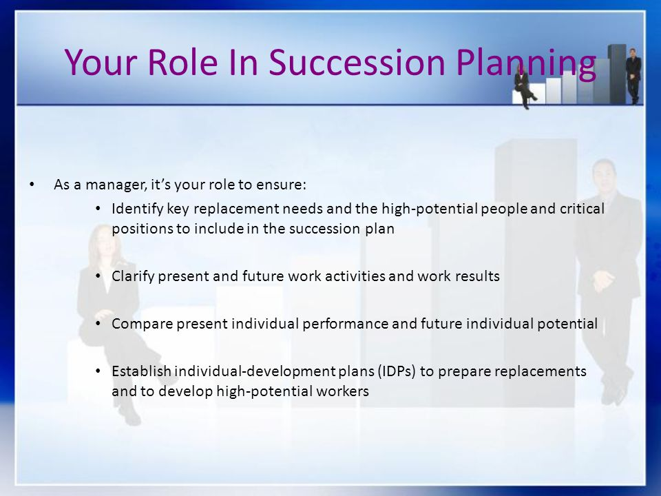 As a manager, its your role to ensure: Identify key replacement needs and the high-potential people and critical positions to include in the successio