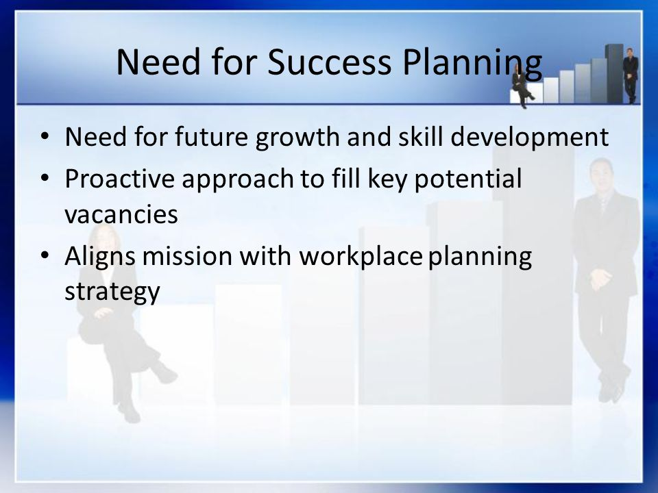 Need for Success Planning Need for future growth and skill development Proactive approach to fill key potential vacancies Aligns mission with workplace planning strategy