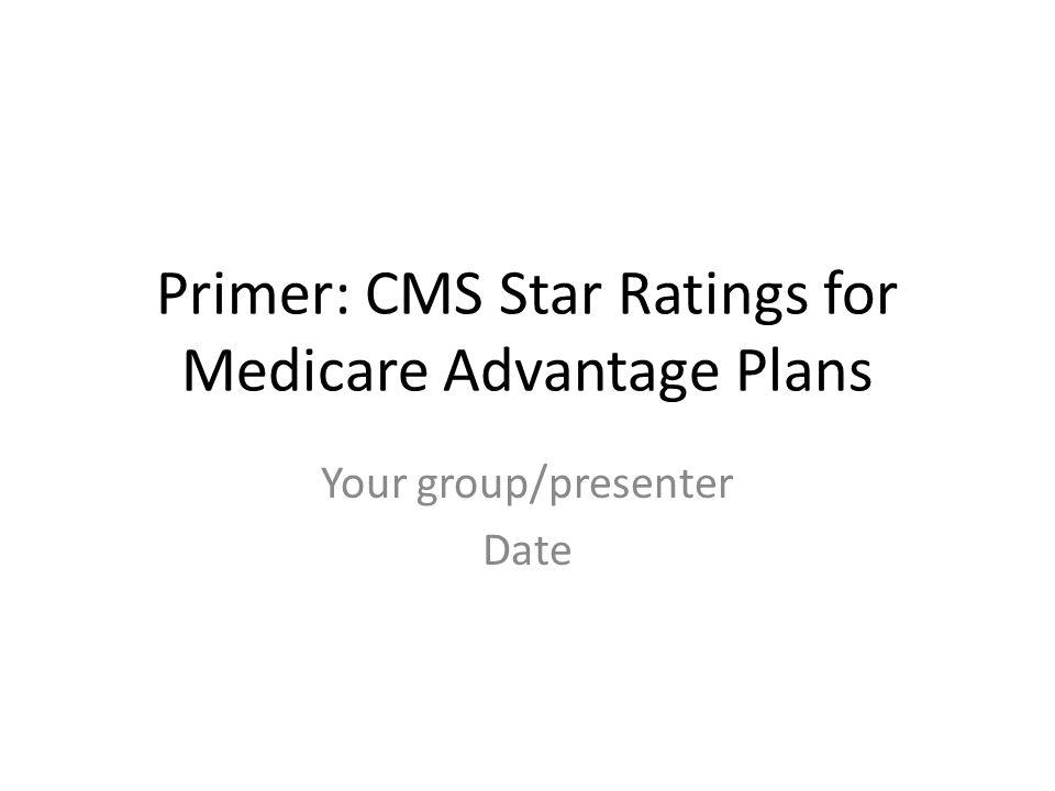 Primer: CMS Star Ratings for Medicare Advantage Plans Your group/presenter Date