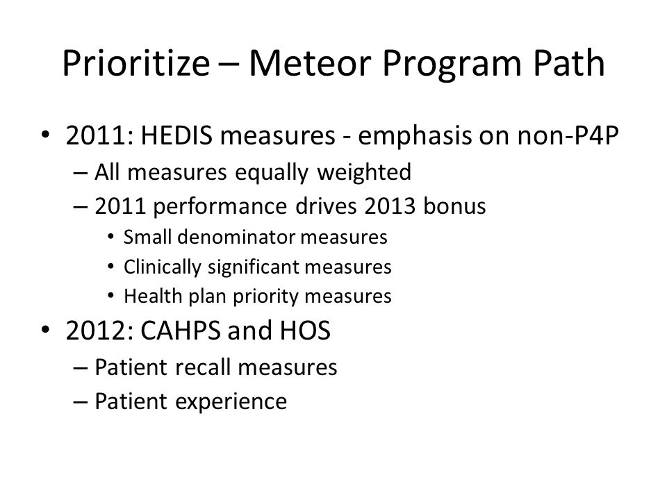 Prioritize – Meteor Program Path 2011: HEDIS measures - emphasis on non-P4P – All measures equally weighted – 2011 performance drives 2013 bonus Small
