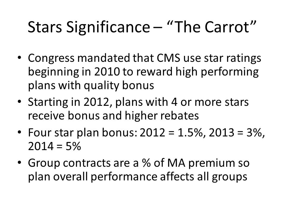 Stars Significance – The Carrot Congress mandated that CMS use star ratings beginning in 2010 to reward high performing plans with quality bonus Start