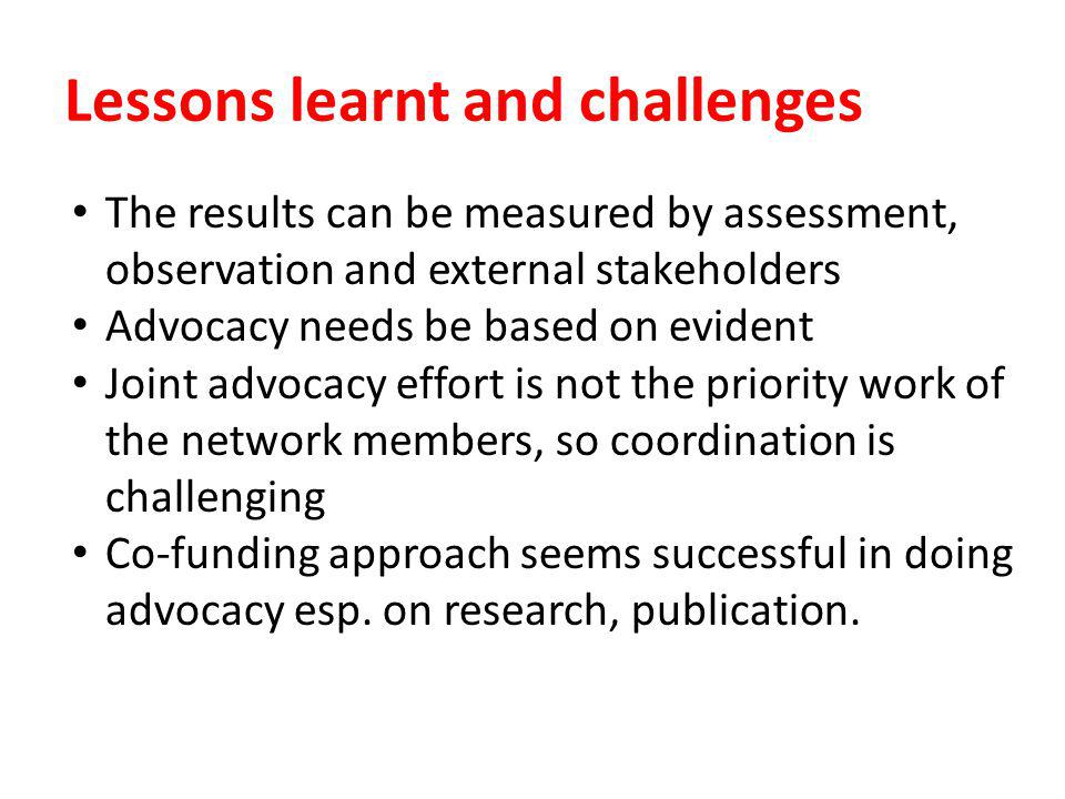 Lessons learnt and challenges The results can be measured by assessment, observation and external stakeholders Advocacy needs be based on evident Joint advocacy effort is not the priority work of the network members, so coordination is challenging Co-funding approach seems successful in doing advocacy esp.