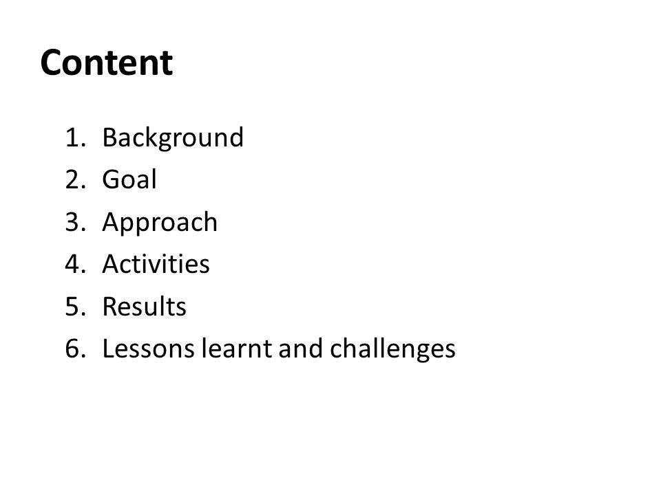 Content 1.Background 2.Goal 3.Approach 4.Activities 5.Results 6.Lessons learnt and challenges